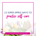15 Super Simple Ways to Practice Self-Care - Everybody's Fed, Nobody's Dead Blog