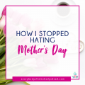 How I Stopped Hating Mother's Day - Everybody's Fed, Nobody's Dead BLOG